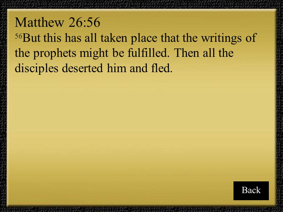 Matthew 26:56 56But this has all taken place that the writings of the prophets might be fulfilled. Then all the disciples deserted him and fled.