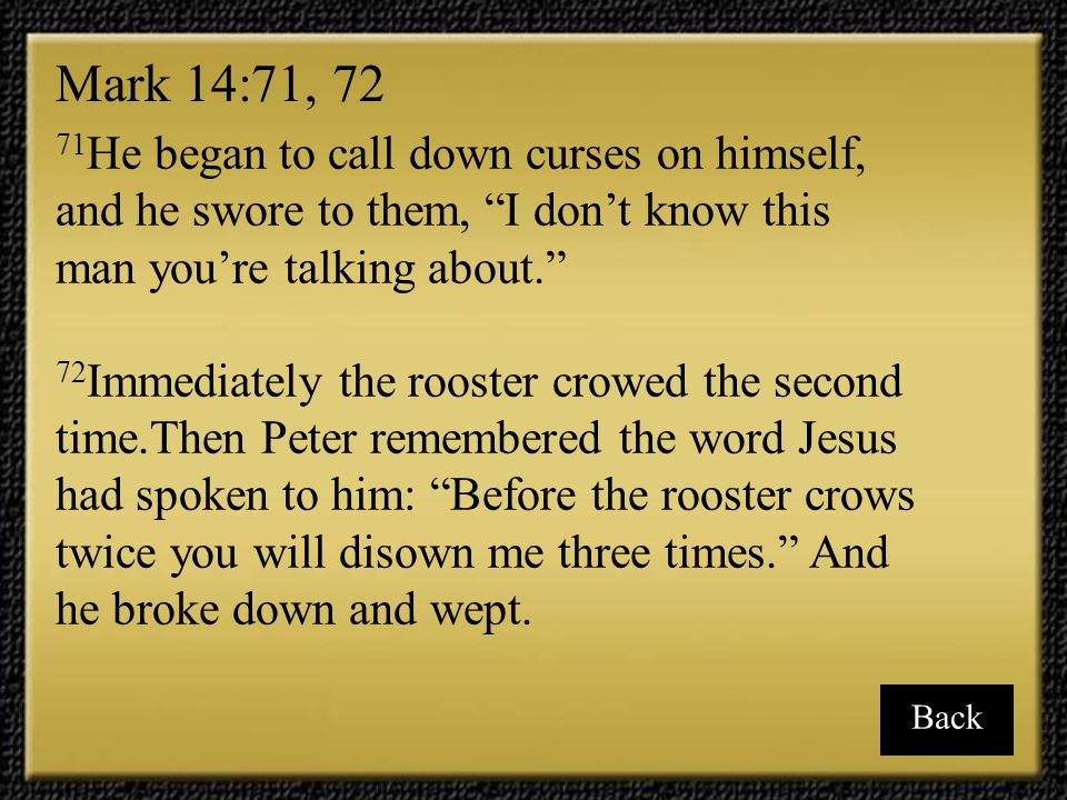 Mark 14:71, 72 71He began to call down curses on himself, and he swore to them, I don't know this man you're talking about.
