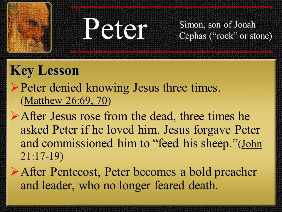 Peter Simon, son of Jonah Cephas ( rock or stone) Key Lesson. Peter denied knowing Jesus three times. (Matthew 26:69, 70)