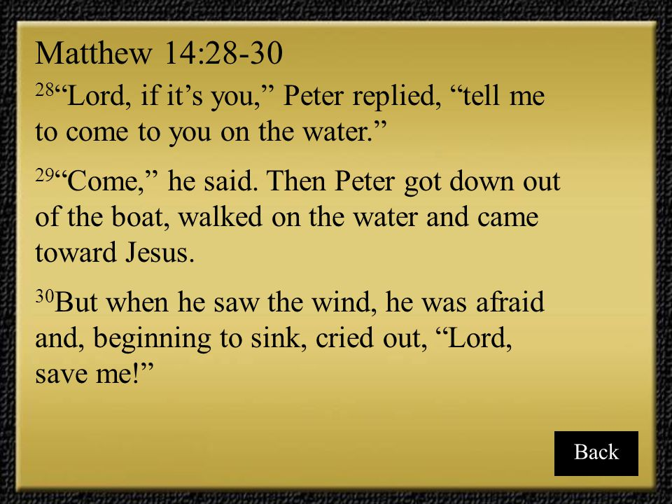 Matthew 14:28-30 28 Lord, if it's you, Peter replied, tell me to come to you on the water.