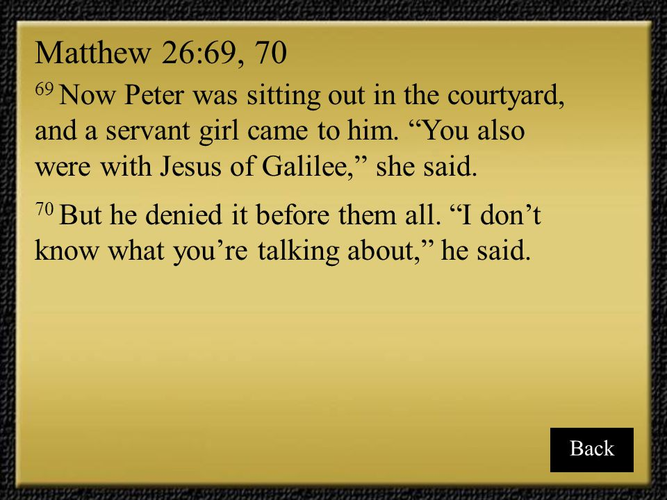 Matthew 26:69, 70 69 Now Peter was sitting out in the courtyard, and a servant girl came to him. You also were with Jesus of Galilee, she said.