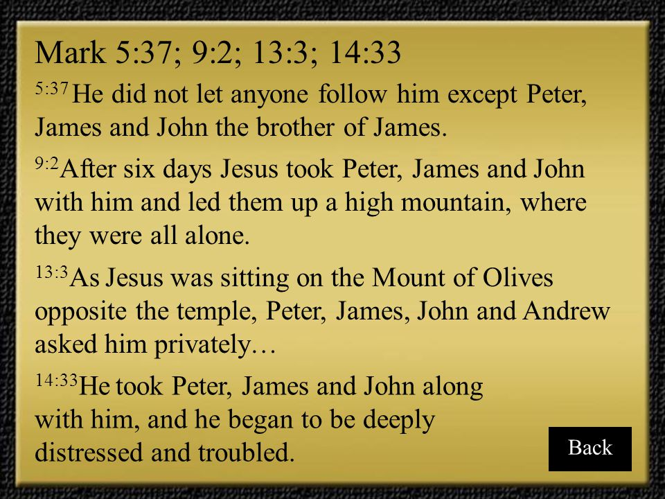 Mark 5:37; 9:2; 13:3; 14:33 5:37 He did not let anyone follow him except Peter, James and John the brother of James.