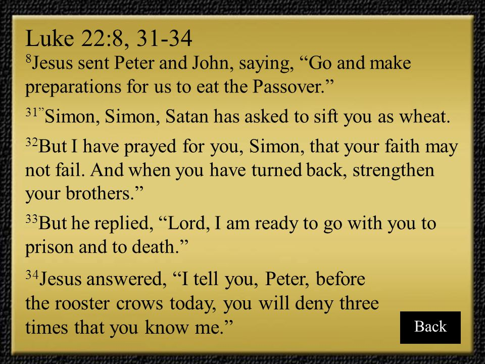Luke 22:8, 31-34 8Jesus sent Peter and John, saying, Go and make preparations for us to eat the Passover.