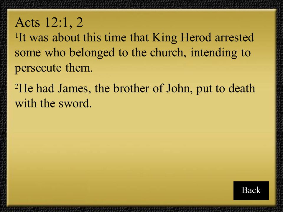 Acts 12:1, 2 1It was about this time that King Herod arrested some who belonged to the church, intending to persecute them.