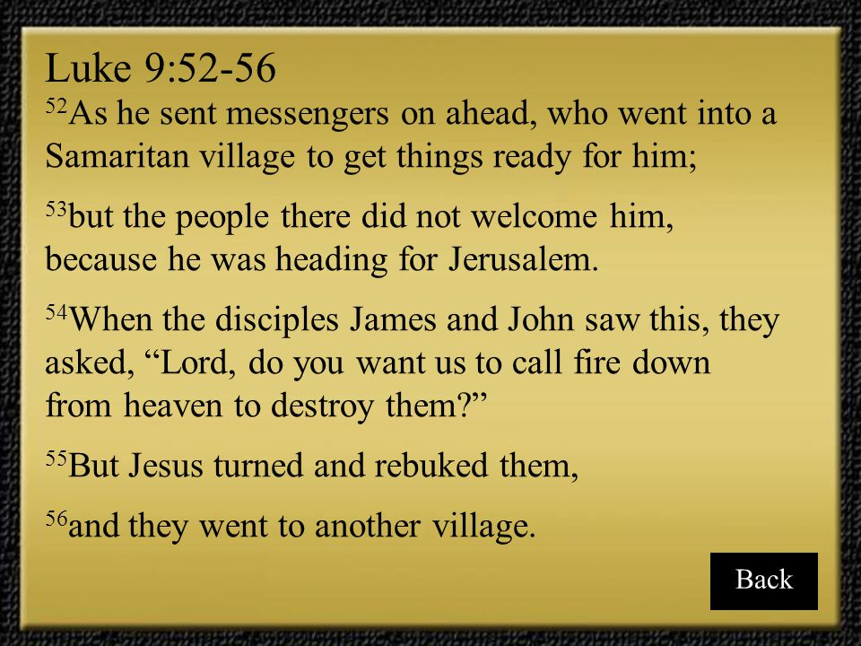 Luke 9:52-56 52As he sent messengers on ahead, who went into a Samaritan village to get things ready for him;