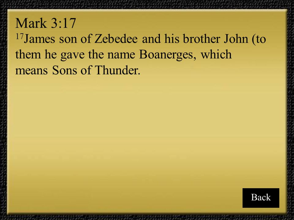 Mark 3:17 17James son of Zebedee and his brother John (to them he gave the name Boanerges, which means Sons of Thunder.