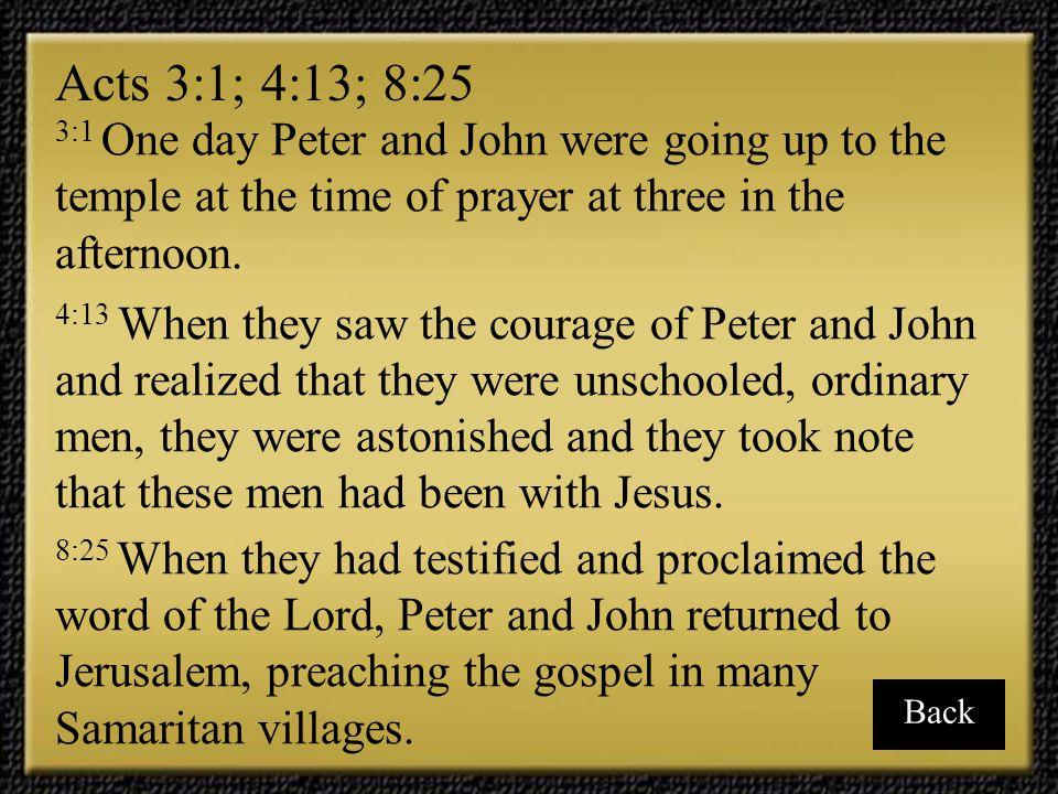 Acts 3:1; 4:13; 8:25 3:1 One day Peter and John were going up to the temple at the time of prayer at three in the afternoon.