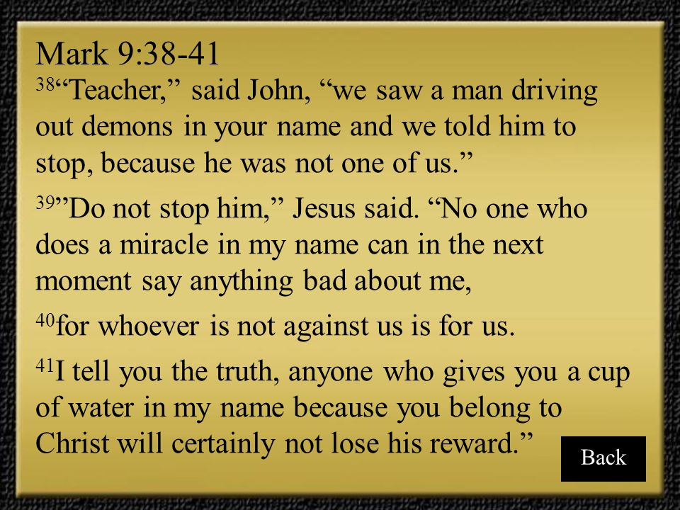 Mark 9:38-41 38 Teacher, said John, we saw a man driving out demons in your name and we told him to stop, because he was not one of us.