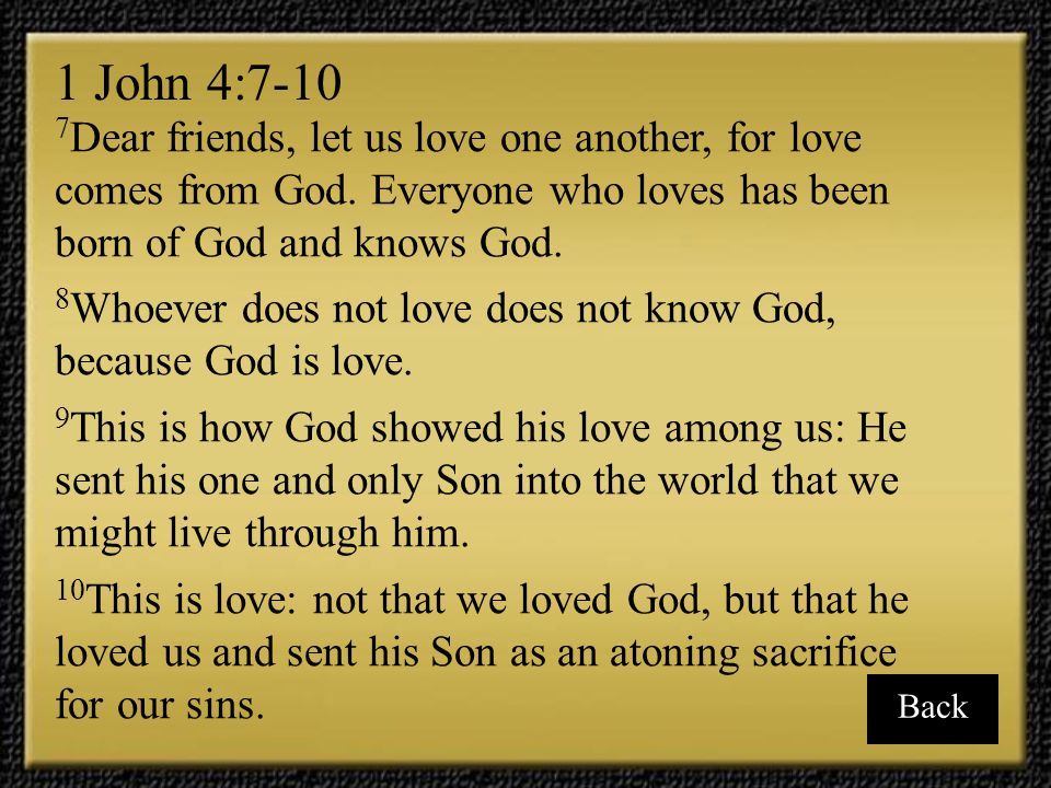 1 John 4:7-10 7Dear friends, let us love one another, for love comes from God. Everyone who loves has been born of God and knows God.