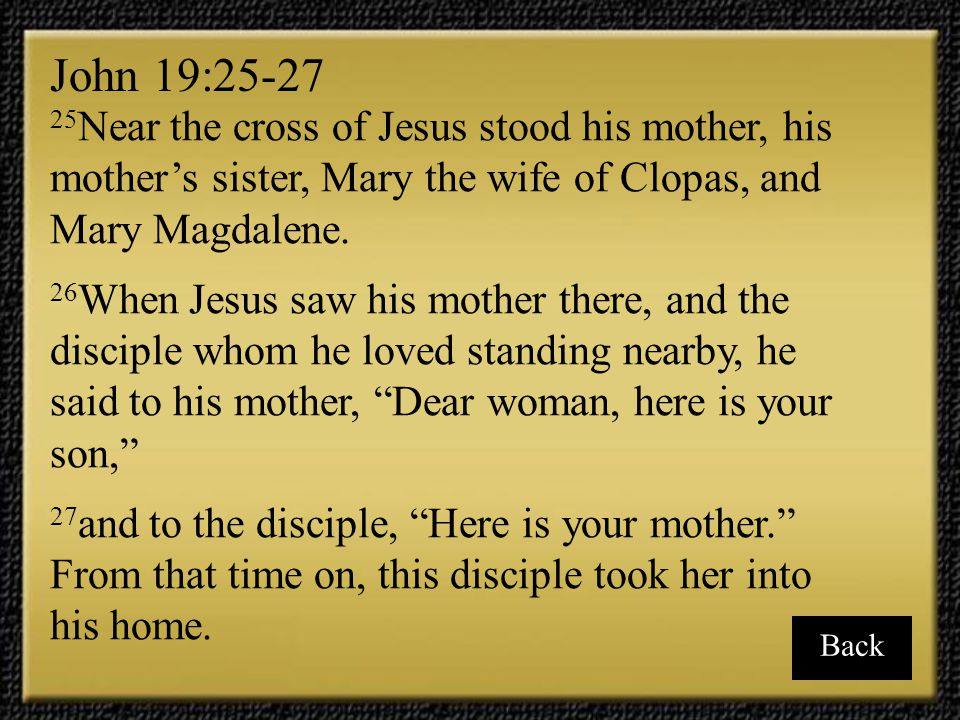 John 19:25-27 25Near the cross of Jesus stood his mother, his mother's sister, Mary the wife of Clopas, and Mary Magdalene.