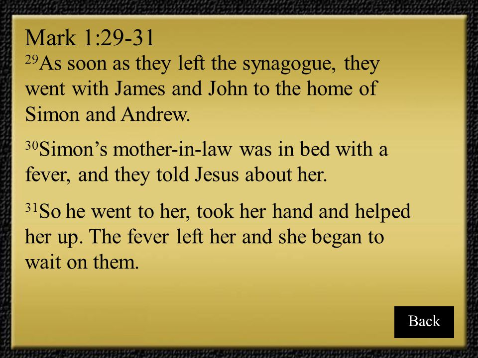 Mark 1:29-31 29As soon as they left the synagogue, they went with James and John to the home of Simon and Andrew.
