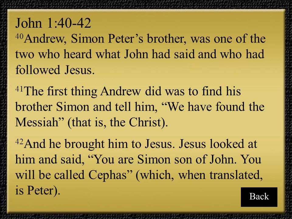 John 1:40-42 40Andrew, Simon Peter's brother, was one of the two who heard what John had said and who had followed Jesus.