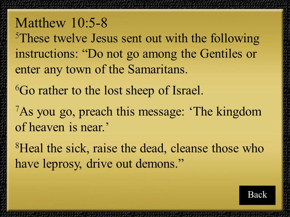 Matthew 10:5-8 5These twelve Jesus sent out with the following instructions: Do not go among the Gentiles or enter any town of the Samaritans.