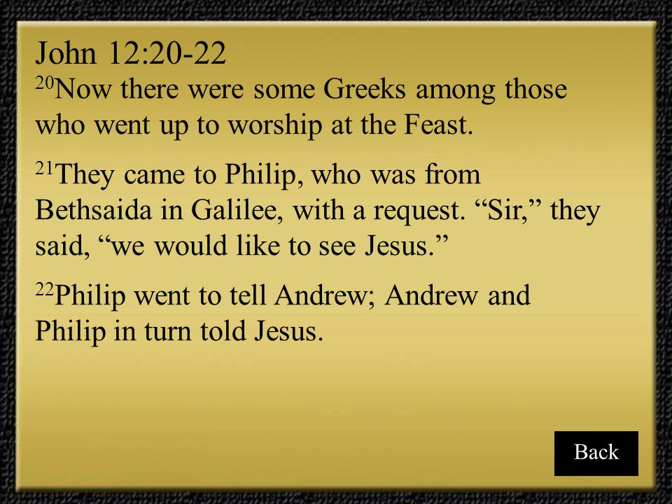 John 12:20-22 20Now there were some Greeks among those who went up to worship at the Feast.