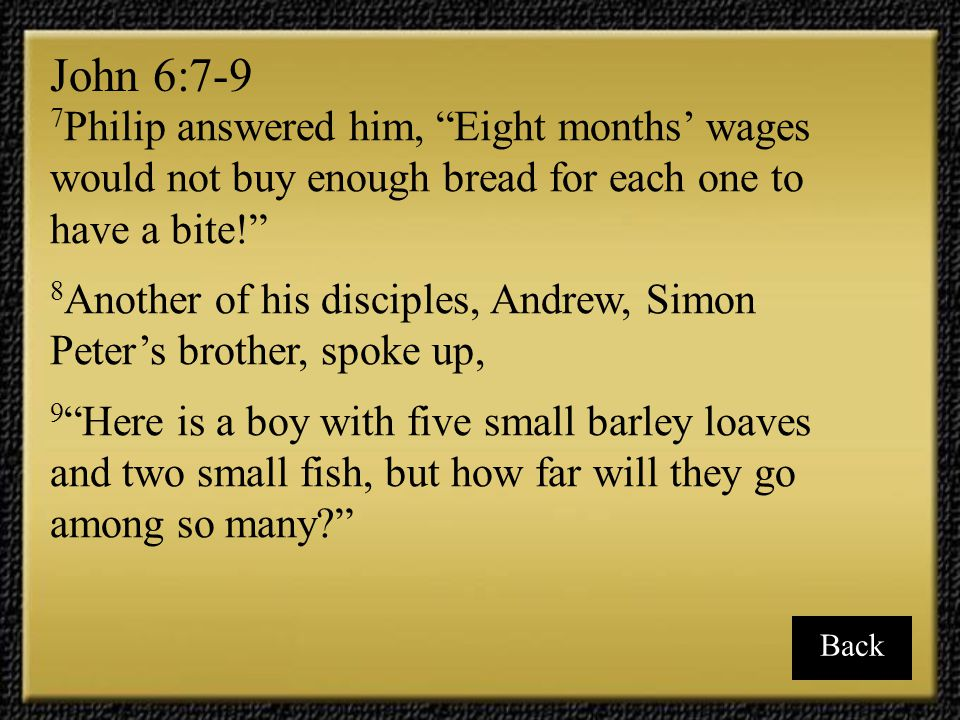 John 6:7-9 7Philip answered him, Eight months' wages would not buy enough bread for each one to have a bite!