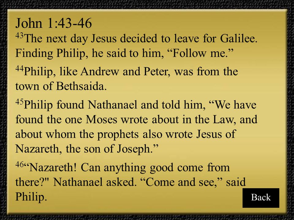 John 1:43-46 43The next day Jesus decided to leave for Galilee. Finding Philip, he said to him, Follow me.
