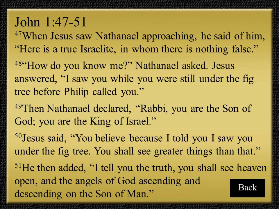 John 1:47-51 47When Jesus saw Nathanael approaching, he said of him, Here is a true Israelite, in whom there is nothing false.