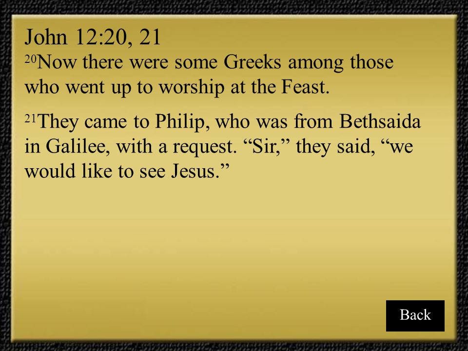 John 12:20, 21 20Now there were some Greeks among those who went up to worship at the Feast.