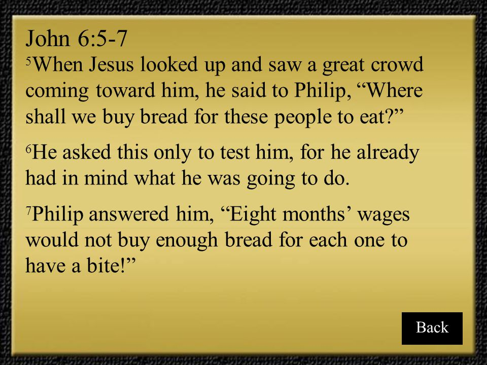 John 6:5-7 5When Jesus looked up and saw a great crowd coming toward him, he said to Philip, Where shall we buy bread for these people to eat