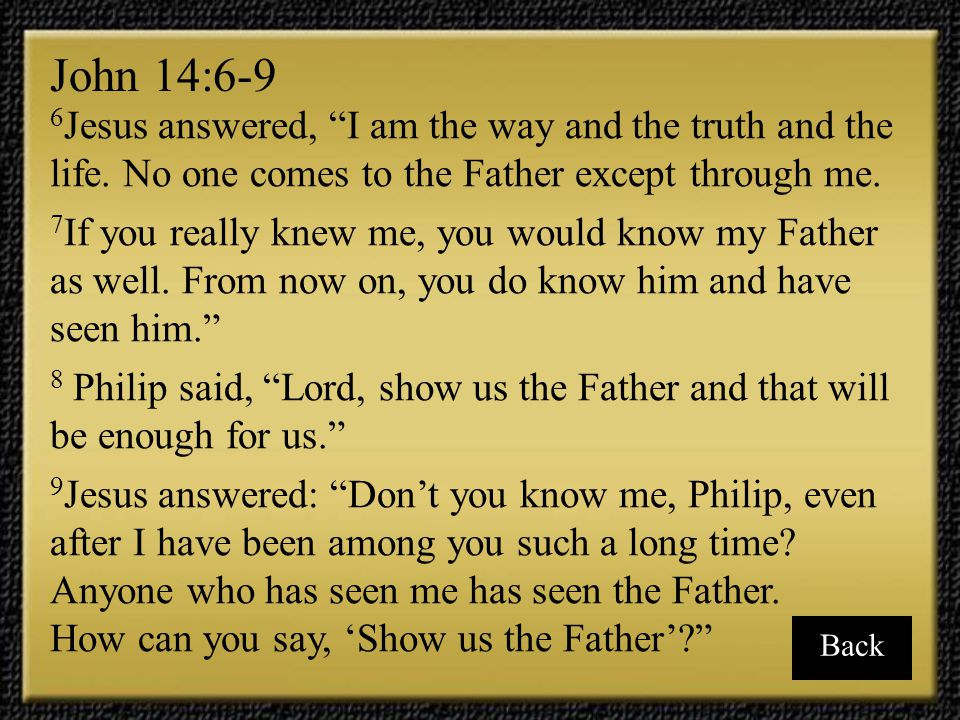 John 14:6-9 6Jesus answered, I am the way and the truth and the life. No one comes to the Father except through me.