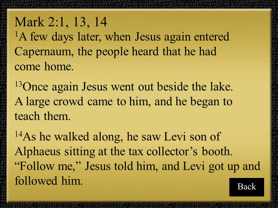 Mark 2:1, 13, 14 1A few days later, when Jesus again entered Capernaum, the people heard that he had.