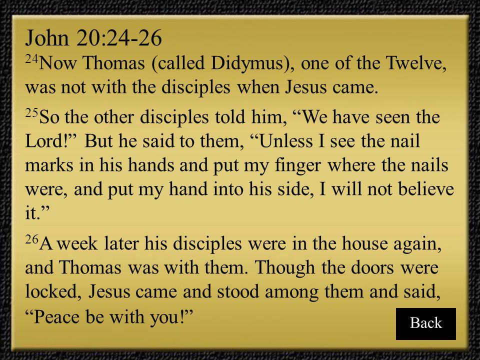 John 20:24-26 24Now Thomas (called Didymus), one of the Twelve, was not with the disciples when Jesus came.