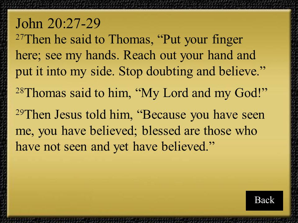 John 20:27-29 27Then he said to Thomas, Put your finger here; see my hands. Reach out your hand and put it into my side. Stop doubting and believe.