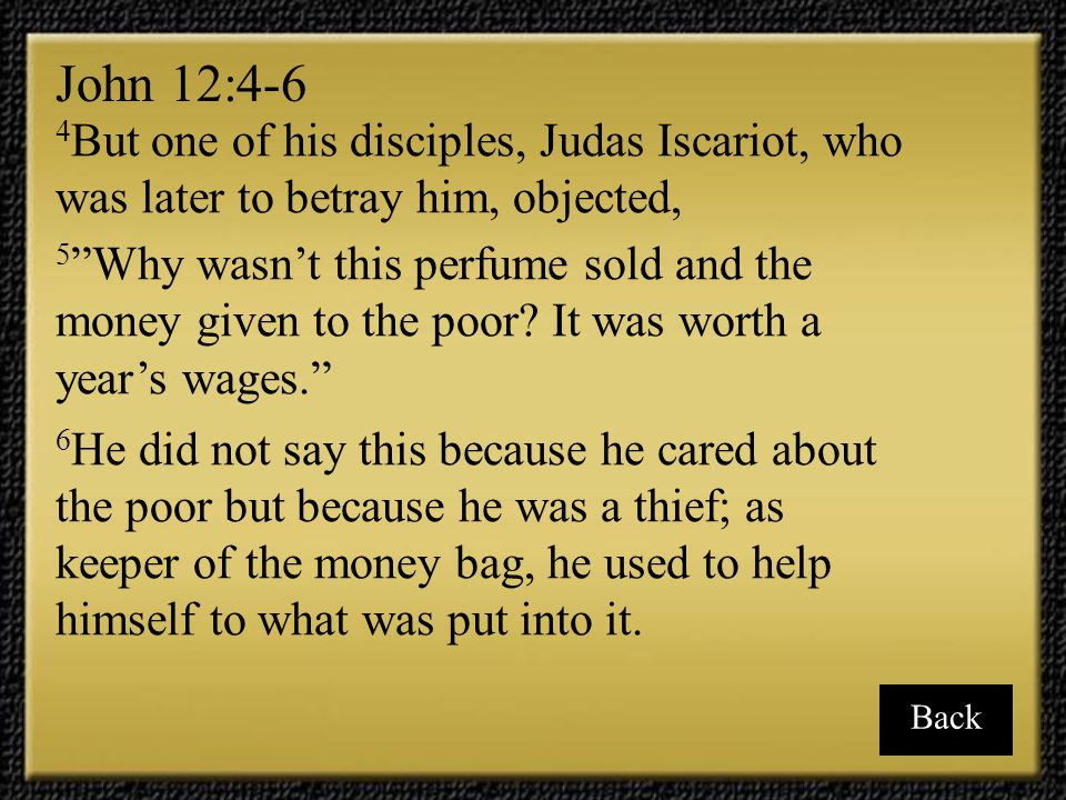 John 12:4-6 4But one of his disciples, Judas Iscariot, who was later to betray him, objected,