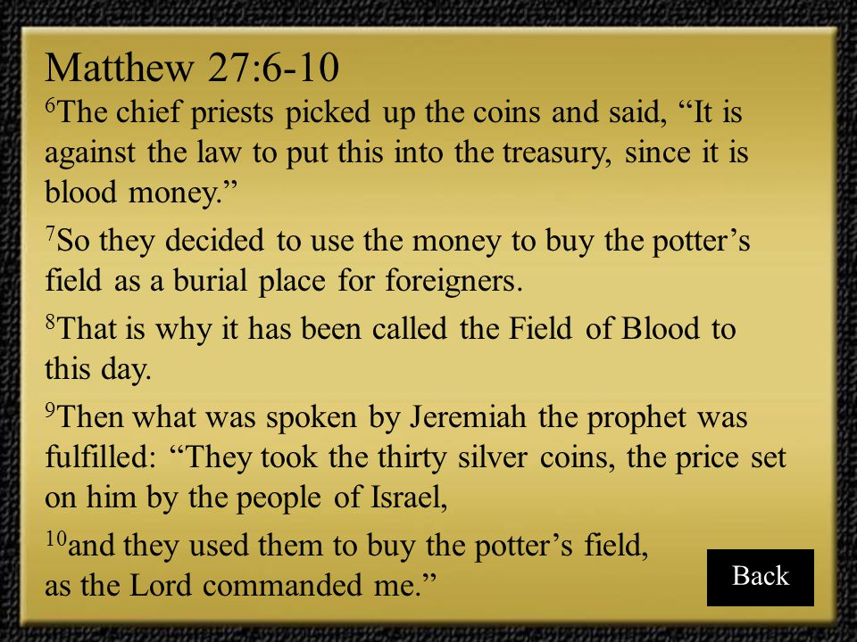 Matthew 27:6-10 6The chief priests picked up the coins and said, It is against the law to put this into the treasury, since it is blood money.