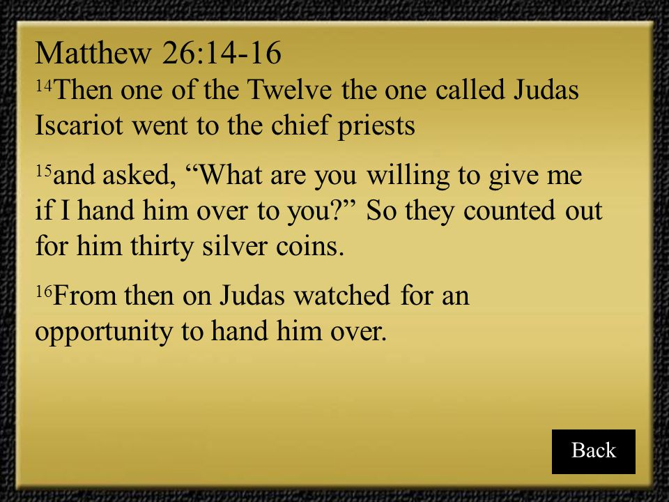 Matthew 26:14-16 14Then one of the Twelve the one called Judas Iscariot went to the chief priests.