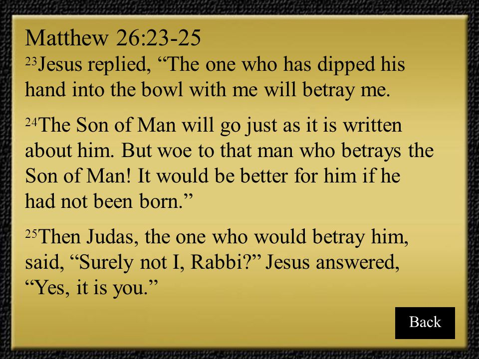 Matthew 26:23-25 23Jesus replied, The one who has dipped his hand into the bowl with me will betray me.