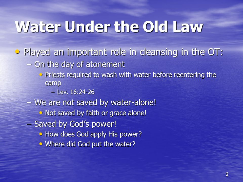 Water Under the Old Law Played an important role in cleansing in the OT: On the day of atonement.
