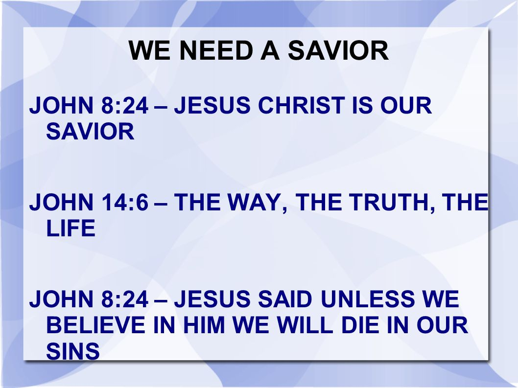 WE NEED A SAVIOR JOHN 8:24 – JESUS CHRIST IS OUR SAVIOR