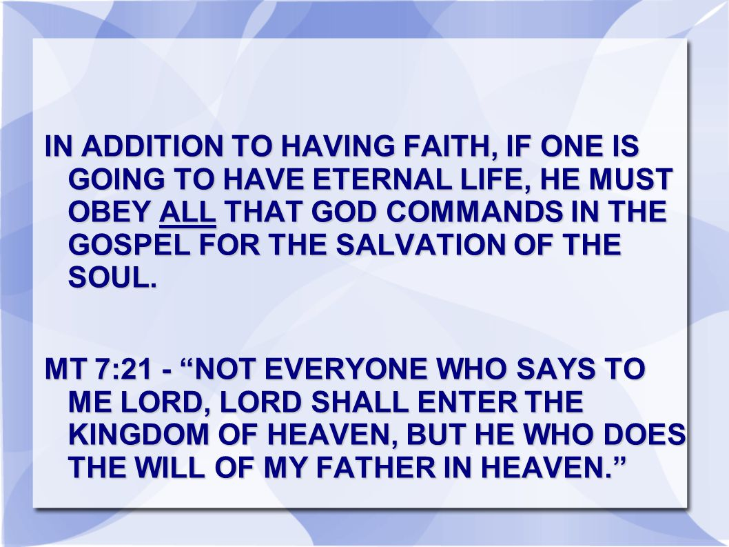 IN ADDITION TO HAVING FAITH, IF ONE IS GOING TO HAVE ETERNAL LIFE, HE MUST OBEY ALL THAT GOD COMMANDS IN THE GOSPEL FOR THE SALVATION OF THE SOUL.