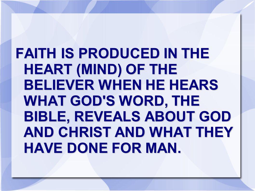FAITH IS PRODUCED IN THE HEART (MIND) OF THE BELIEVER WHEN HE HEARS WHAT GOD S WORD, THE BIBLE, REVEALS ABOUT GOD AND CHRIST AND WHAT THEY HAVE DONE FOR MAN.