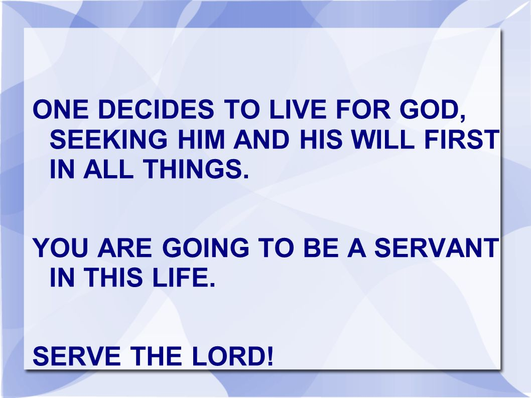 ONE DECIDES TO LIVE FOR GOD, SEEKING HIM AND HIS WILL FIRST IN ALL THINGS.