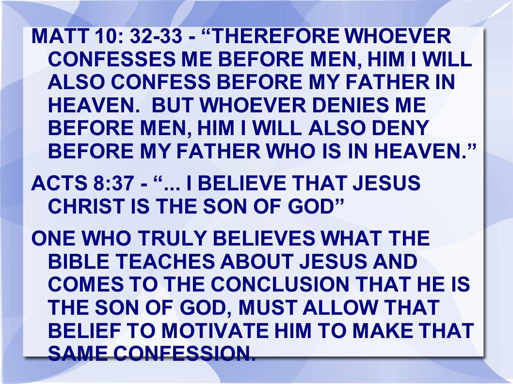 MATT 10: 32-33 - THEREFORE WHOEVER CONFESSES ME BEFORE MEN, HIM I WILL ALSO CONFESS BEFORE MY FATHER IN HEAVEN. BUT WHOEVER DENIES ME BEFORE MEN, HIM I WILL ALSO DENY BEFORE MY FATHER WHO IS IN HEAVEN.