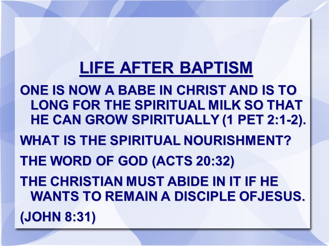 LIFE AFTER BAPTISM ONE IS NOW A BABE IN CHRIST AND IS TO LONG FOR THE SPIRITUAL MILK SO THAT HE CAN GROW SPIRITUALLY (1 PET 2:1-2).