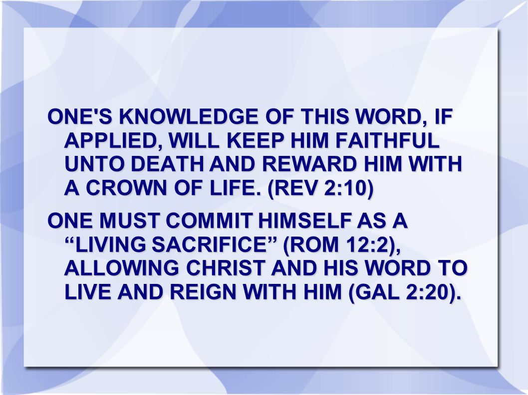 ONE S KNOWLEDGE OF THIS WORD, IF APPLIED, WILL KEEP HIM FAITHFUL UNTO DEATH AND REWARD HIM WITH A CROWN OF LIFE. (REV 2:10)