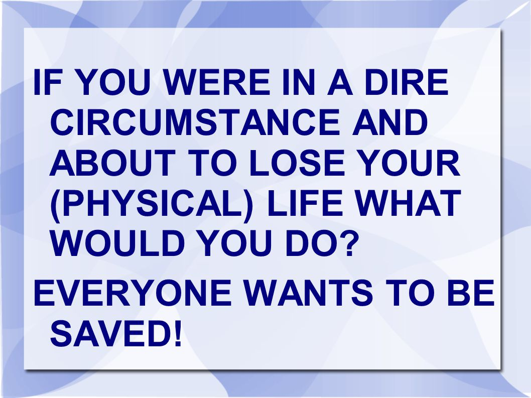 IF YOU WERE IN A DIRE CIRCUMSTANCE AND ABOUT TO LOSE YOUR (PHYSICAL) LIFE WHAT WOULD YOU DO