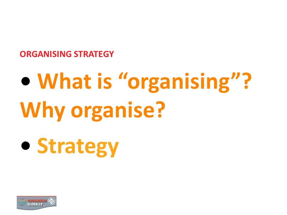 What is organising Why organise Strategy
