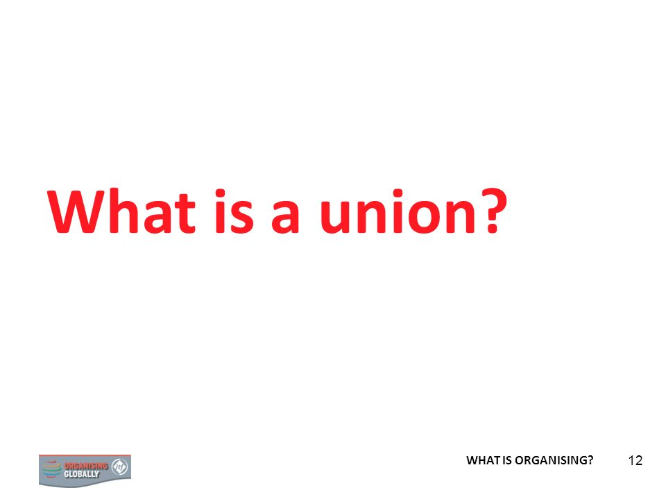 What is a union WHAT IS ORGANISING
