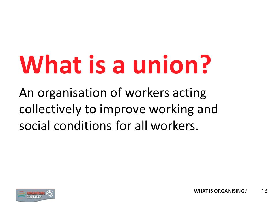 What is a union An organisation of workers acting collectively to improve working and social conditions for all workers.