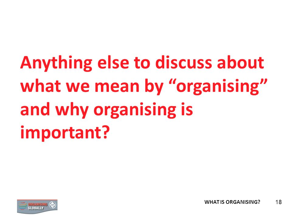 Anything else to discuss about what we mean by organising and why organising is important