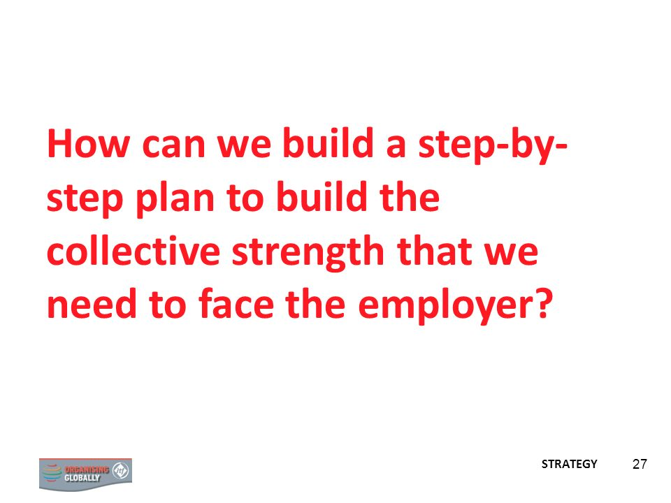 How can we build a step-by-step plan to build the collective strength that we need to face the employer