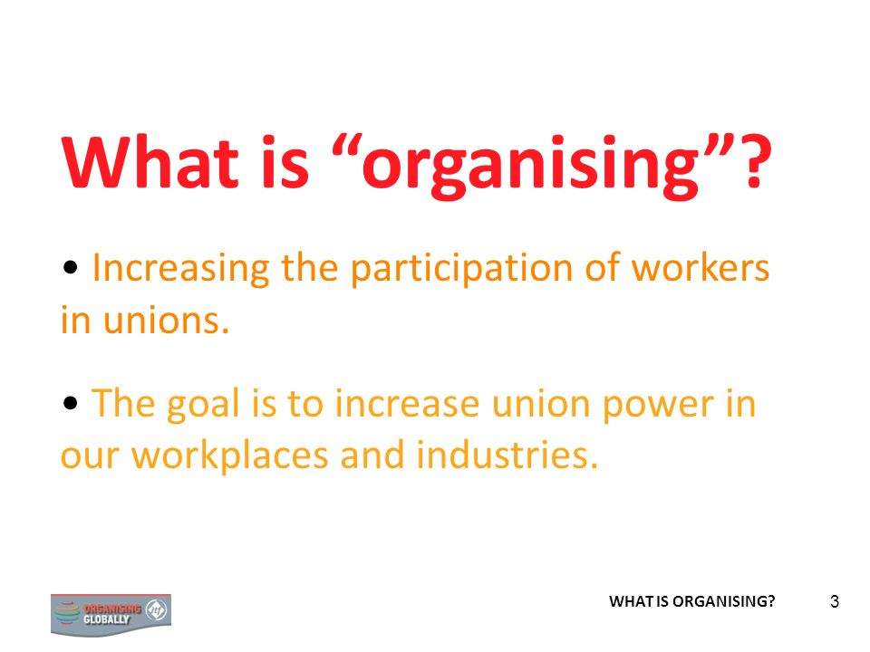 What is organising Increasing the participation of workers in unions. The goal is to increase union power in our workplaces and industries.