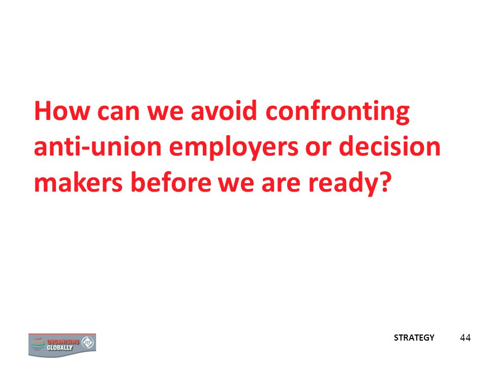 How can we avoid confronting anti-union employers or decision makers before we are ready