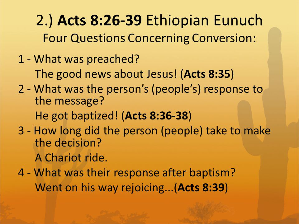 2.) Acts 8:26-39 Ethiopian Eunuch Four Questions Concerning Conversion: