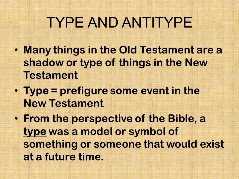 TYPE AND ANTITYPE Many things in the Old Testament are a shadow or type of things in the New Testament.
