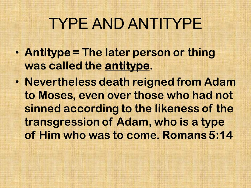 TYPE AND ANTITYPE Antitype = The later person or thing was called the antitype.